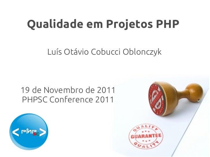 Qualidade em Projetos PHP      Luís Otávio Cobucci Oblonczyk19 de Novembro de 2011PHPSC Conference 2011