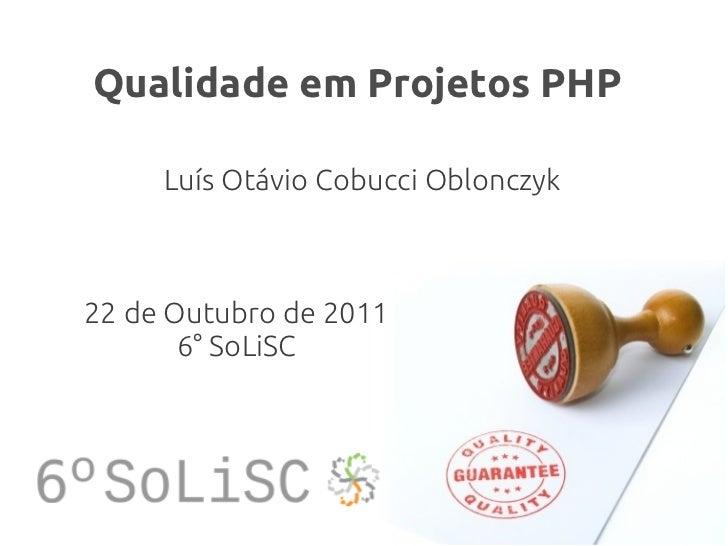 Qualidade em Projetos PHP     Luís Otávio Cobucci Oblonczyk22 de Outubro de 2011       6° SoLiSC