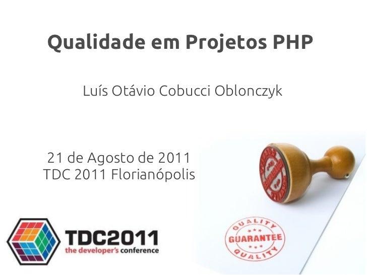 Qualidade em Projetos PHP     Luís Otávio Cobucci Oblonczyk21 de Agosto de 2011TDC 2011 Florianópolis