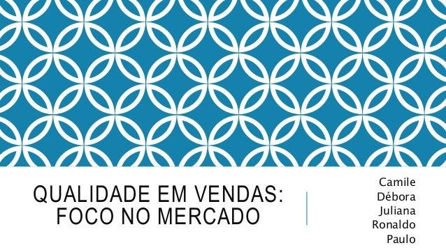 QUALIDADE EM VENDAS: FOCO NO MERCADO Camile Débora Juliana Ronaldo Paulo