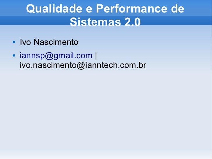 Qualidade e Performance de            Sistemas 2.0   Ivo Nascimento   iannsp@gmail.com |    ivo.nascimento@ianntech.com.br