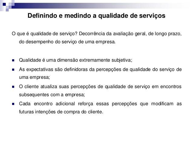 Definindo e medindo a qualidade de serviços  O que é qualidade de serviço? Decorrência da avaliação geral, de longo prazo,...