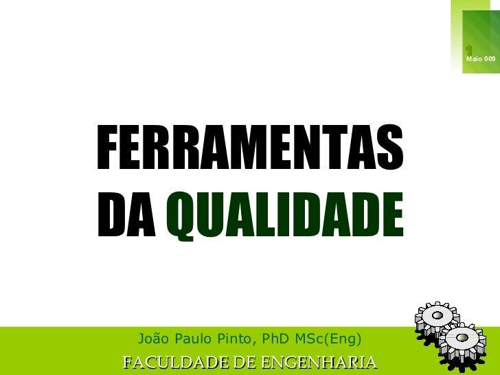 FERRAMENTAS DA  QUALIDADE João Paulo Pinto, PhD MSc(Eng) FACULDADE DE ENGENHARIA Maio 009