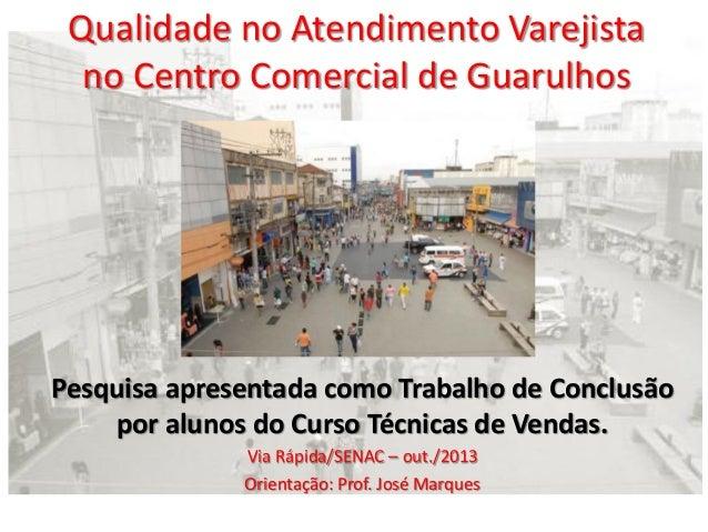 Qualidade no Atendimento Varejista no Centro Comercial de Guarulhos  Pesquisa apresentada como Trabalho de Conclusão por a...