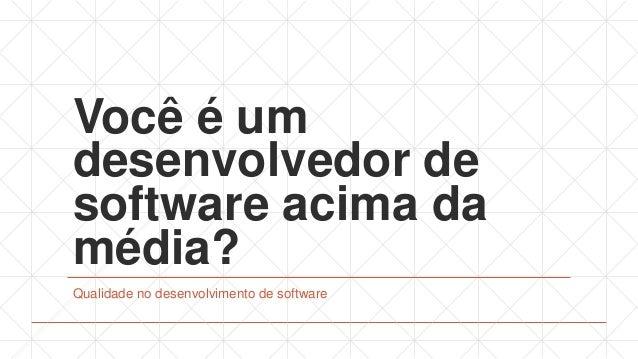 Você é um desenvolvedor de software acima da média? Qualidade no desenvolvimento de software