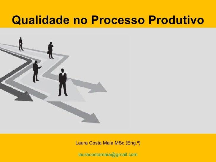 Qualidade no Processo Produtivo               Laura Costa Maia MSc (Eng.ª)            Laura Costa Maia MSc (Engª)   1     ...