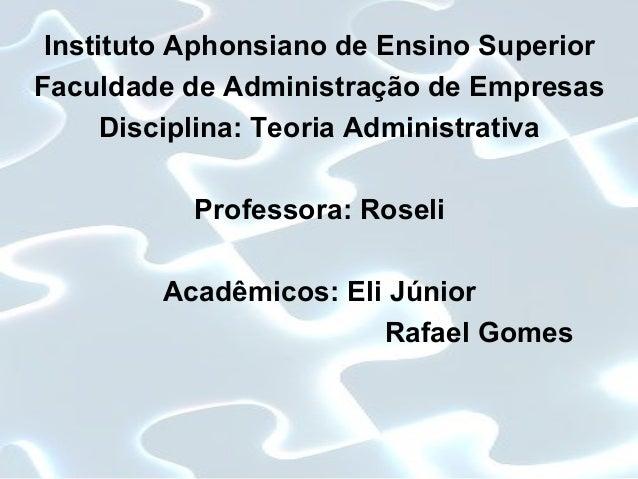 Instituto Aphonsiano de Ensino Superior Faculdade de Administração de Empresas Disciplina: Teoria Administrativa Professor...