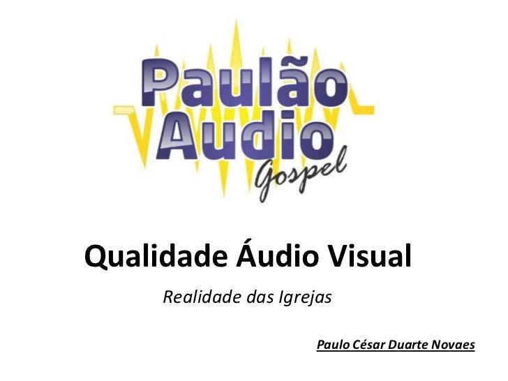 Qualidade Áudio Visual<br />Realidade das Igrejas<br />Paulo César Duarte Novaes<br />