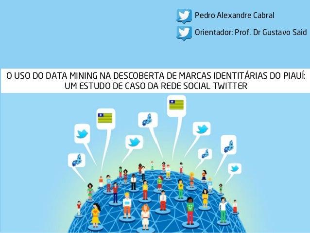 O USO DO DATA MINING NA DESCOBERTA DE MARCAS IDENTITÁRIAS DO PIAUÍ: UM ESTUDO DE CASO DA REDE SOCIAL TWITTER Pedro Alexand...