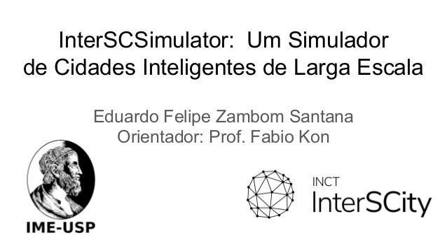 InterSCSimulator: Um Simulador de Cidades Inteligentes de Larga Escala Eduardo Felipe Zambom Santana Orientador: Prof. Fab...