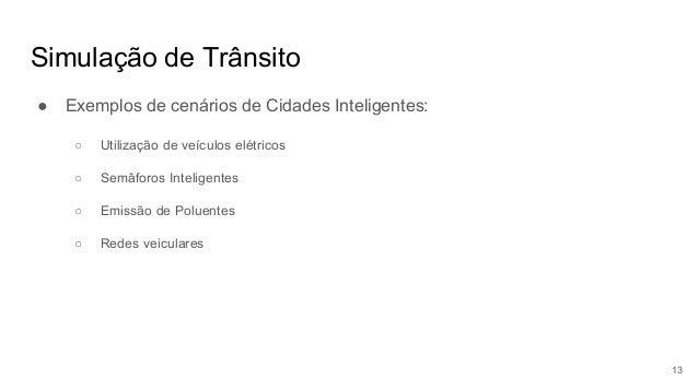 Simulação de Trânsito ● Exemplos de cenários de Cidades Inteligentes: ○ Utilização de veículos elétricos ○ Semâforos Intel...