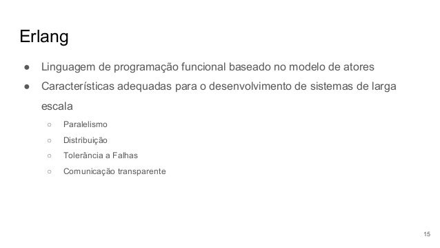 Erlang ● Linguagem de programação funcional baseado no modelo de atores ● Características adequadas para o desenvolvimento...
