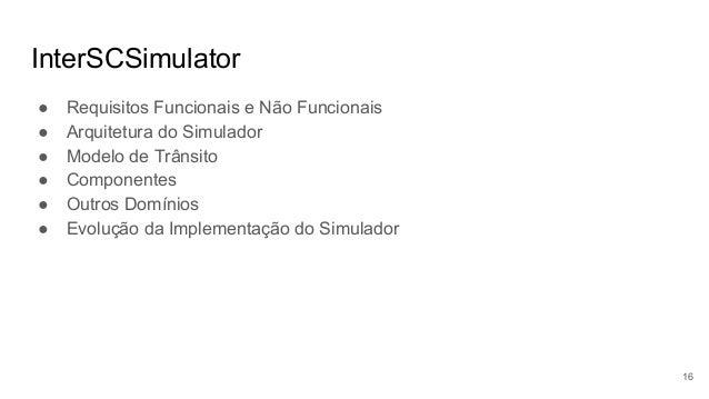 InterSCSimulator ● Requisitos Funcionais e Não Funcionais ● Arquitetura do Simulador ● Modelo de Trânsito ● Componentes ● ...