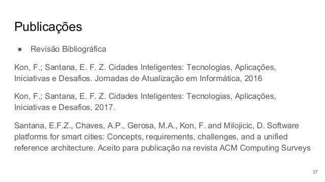 Publicações ● Revisão Bibliográfica Kon, F.; Santana, E. F. Z. Cidades Inteligentes: Tecnologias, Aplicações, Iniciativas ...