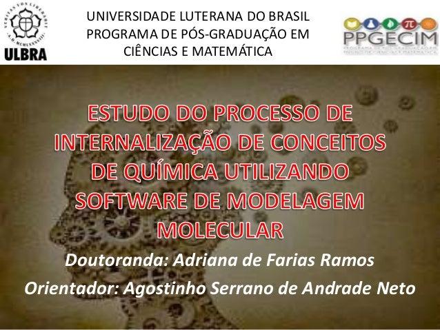 UNIVERSIDADE LUTERANA DO BRASIL  PROGRAMA DE PÓS-GRADUAÇÃO EM  CIÊNCIAS E MATEMÁTICA  Doutoranda: Adriana de Farias Ramos ...