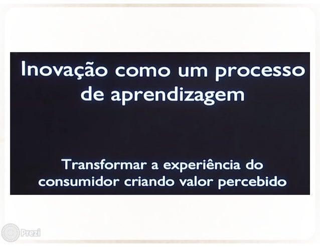 Inovação como um processo de aprendizagem  Transformar a experiência do consumidor criando valor percebido
