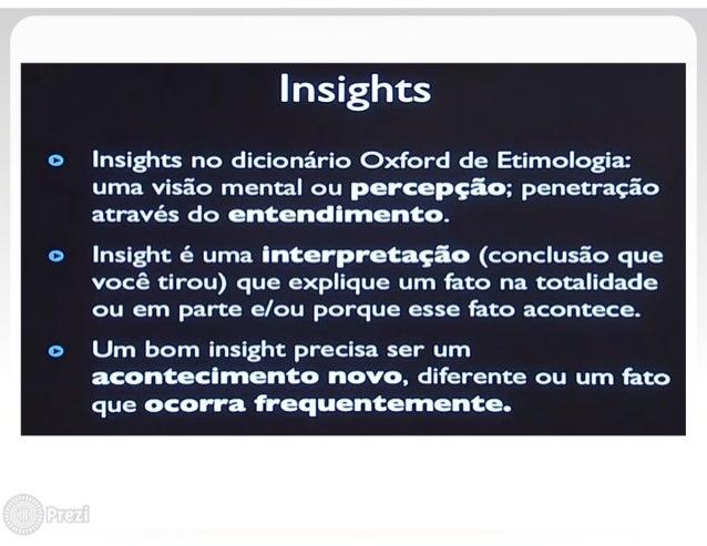 Insights  o Insights no dicionário Oxford de Etimologia:  uma visão mental ou percepçâ e;  penetração através do enteracsí...