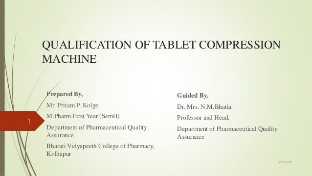 QUALIFICATION OF TABLET COMPRESSION MACHINE Prepared By, Mr. Pritam P. Kolge M.Pharm First Year (SemII) Department of Phar...