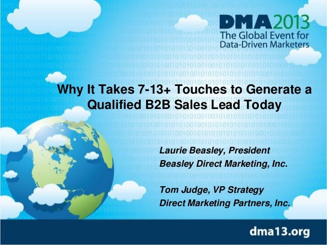 Why It Takes 7-13+ Touches to Generate a Qualified B2B Sales Lead Today Laurie Beasley, President Beasley Direct Marketing...