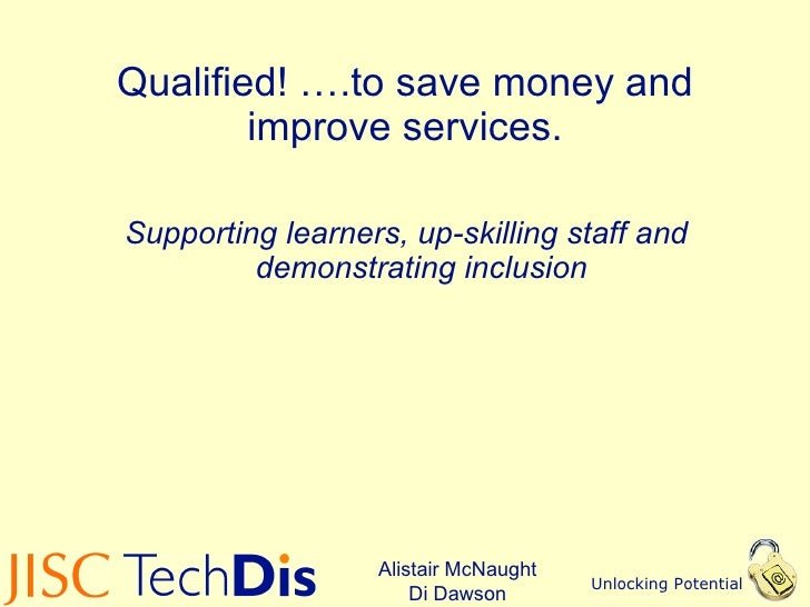 Qualified! ….to save money and improve services. <ul><li>Supporting learners, up-skilling staff and demonstrating inclusio...