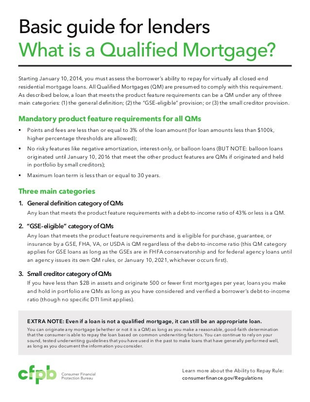 Basic guide for lenders What is a Qualified Mortgage? Starting January 10, 2014, you must assess the borrower's ability to...