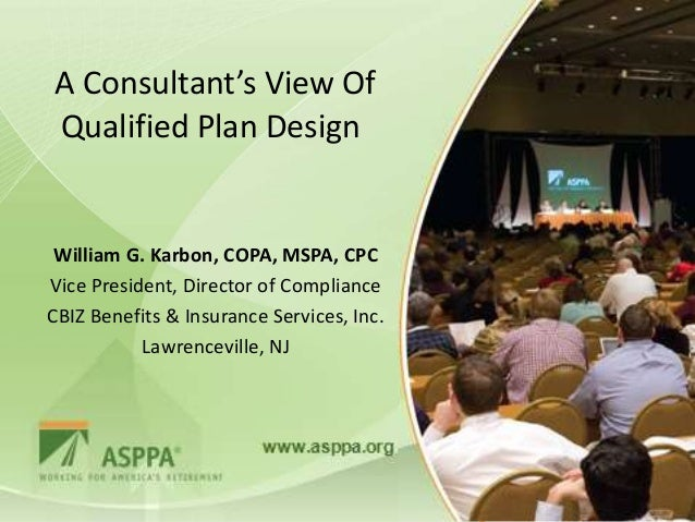 A Consultant's View OfQualified Plan Design William G. Karbon, COPA, MSPA, CPCVice President, Director of ComplianceCBIZ B...