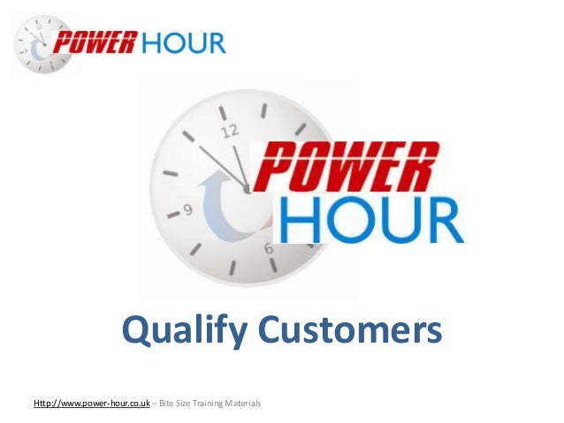 Qualify Customers Http://www.power-hour.co.uk – Bite Size Training Materials Qualify Customers