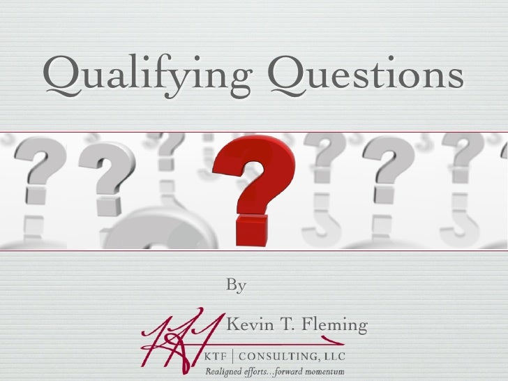 Qualifying Questions            By          Kevin T. Fleming