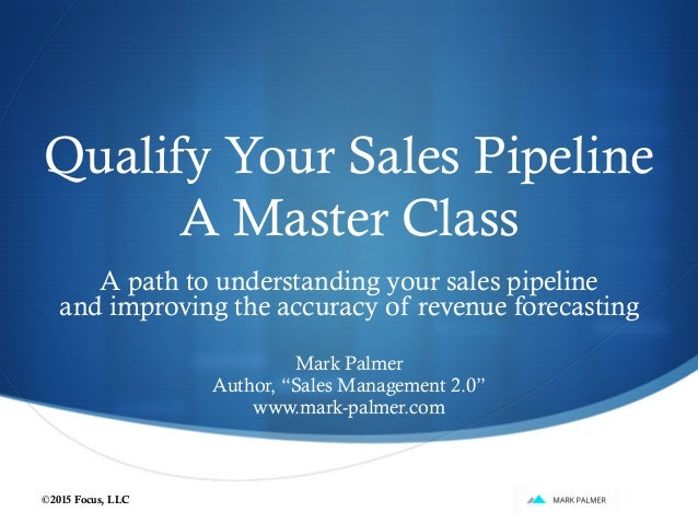 Qualify Your Sales Pipeline A Master Class A path to understanding your sales pipeline and improving the accuracy of reven...