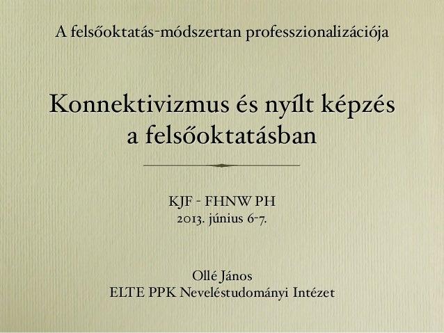 Konnektivizmus és nyílt képzésa felsőoktatásbanOllé JánosELTE PPK Neveléstudományi IntézetA felsőoktatás-módszertan profes...