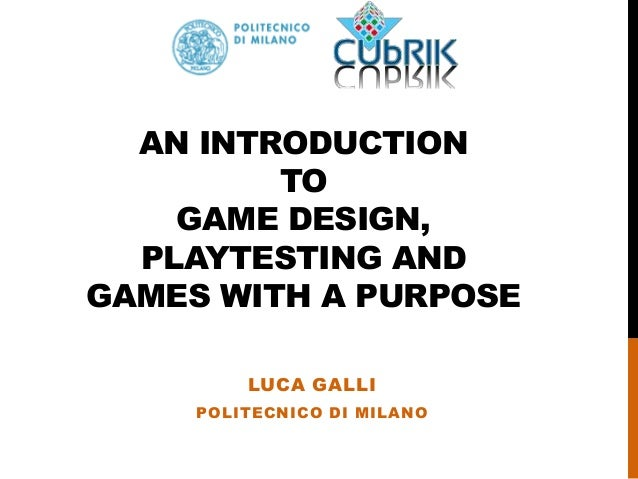 AN INTRODUCTION TO GAME DESIGN, PLAYTESTING AND GAMES WITH A PURPOSE LUCA GALLI POLITECNICO DI MILANO