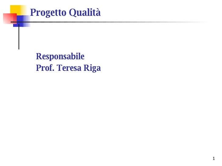 Progetto Qualità <ul><ul><li>Responsabile </li></ul></ul><ul><ul><li>Prof. Teresa Riga </li></ul></ul>
