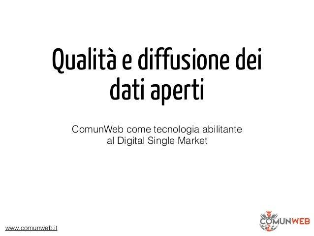 www.comunweb.it Qualità e diffusione dei dati aperti ComunWeb come tecnologia abilitante al Digital Single Market