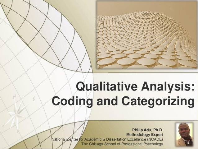 Qualitative Analysis: Coding and Categorizing Philip Adu, Ph.D. Methodology Expert National Center for Academic & Disserta...