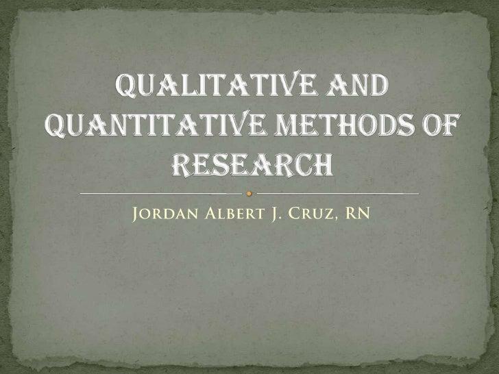 Jordan Albert J. Cruz, RN<br />Qualitative and Quantitative Methods of Research<br />