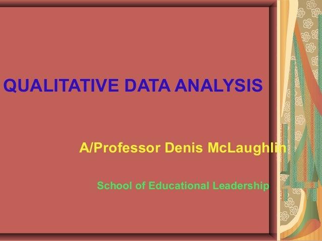 QUALITATIVE DATA ANALYSIS A/Professor Denis McLaughlin School of Educational Leadership