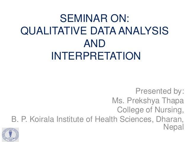 SEMINAR ON: QUALITATIVE DATA ANALYSIS AND INTERPRETATION Presented by: Ms. Prekshya Thapa College of Nursing, B. P. Koiral...