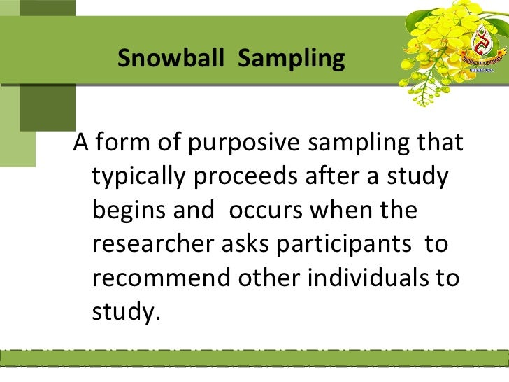 Snowball SamplingA form of purposive sampling that typically proceeds after a study begins and occurs when the researcher ...