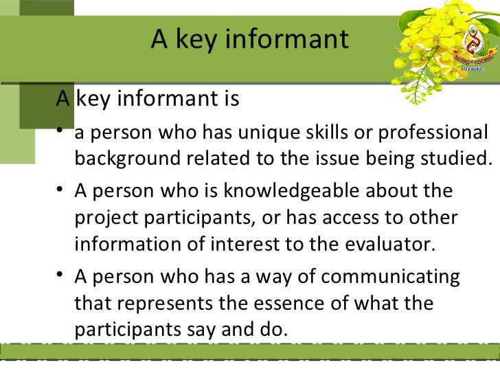 A key informantA key informant is• a person who has unique skills or professional  background related to the issue being s...