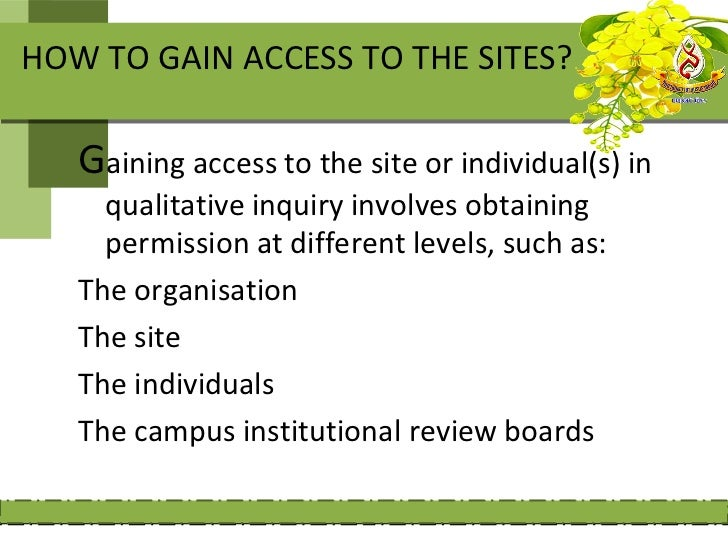 HOW TO GAIN ACCESS TO THE SITES?   Gaining access to the site or individual(s) in     qualitative inquiry involves obtaini...