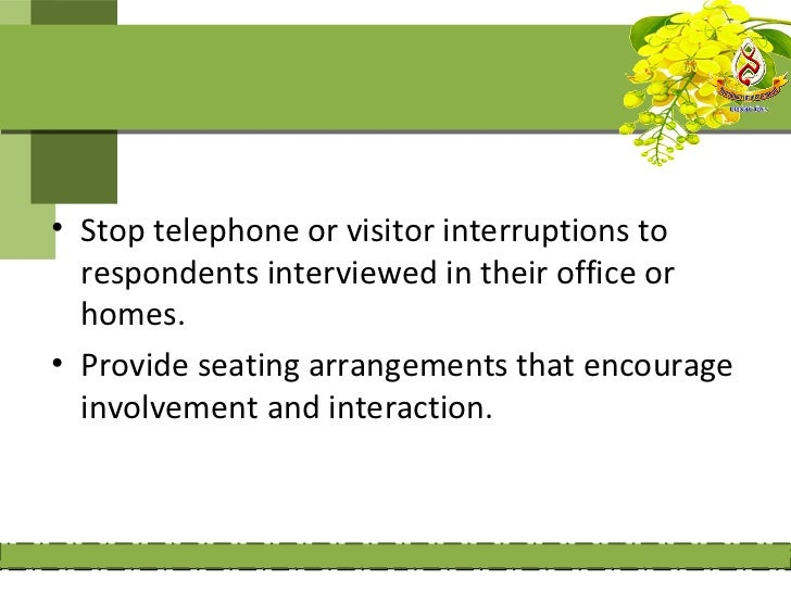 • Stop telephone or visitor interruptions to  respondents interviewed in their office or  homes.• Provide seating arrangem...