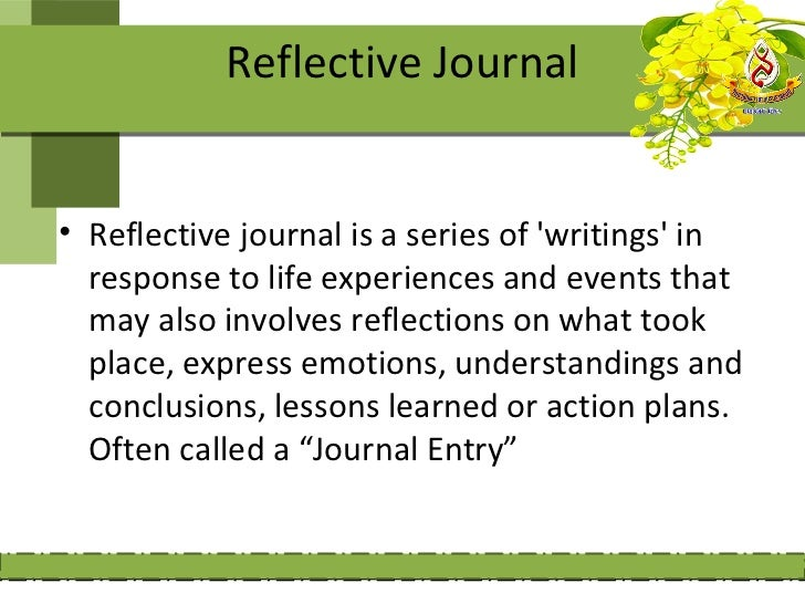 Reflective Journal• Reflective journal is a series of writings in  response to life experiences and events that  may also ...
