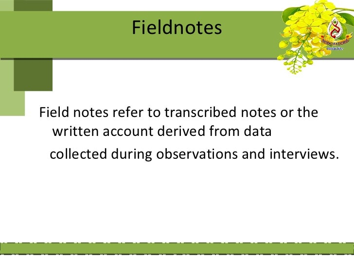 FieldnotesField notes refer to transcribed notes or the  written account derived from data  collected during observations ...