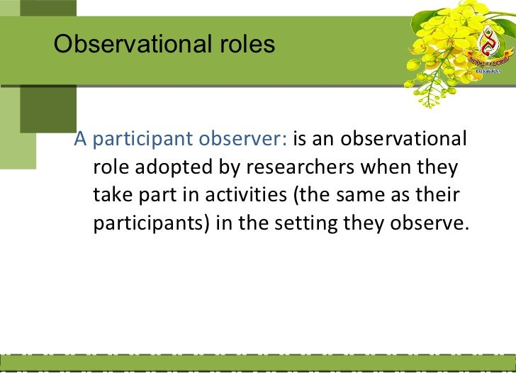 Observational roles  A nonparticipant observer: is an  researcher who visit a site and  records notes without becoming  in...
