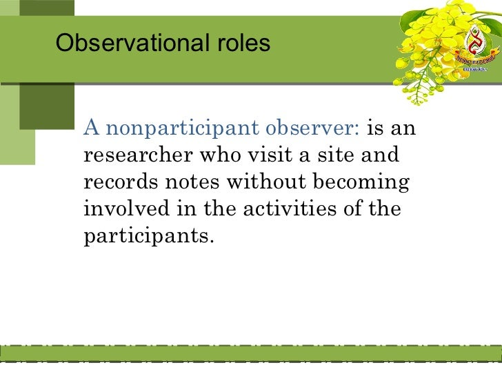 Observational roles• A changing observational role: is one  where researchers adapt their role to  the situation.