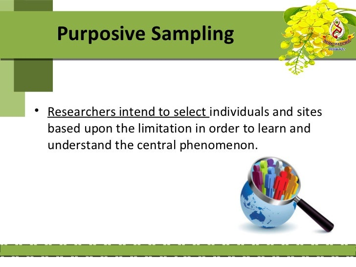 Purposive Sampling• Researchers intend to select individuals and sites  based upon the limitation in order to learn and  u...