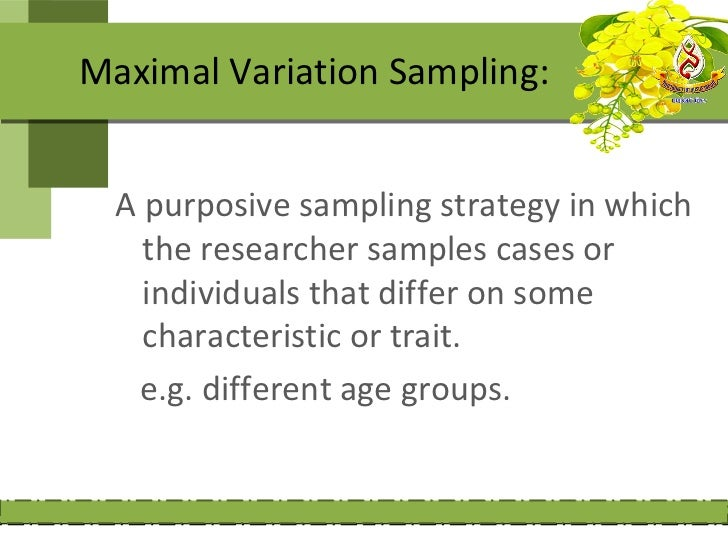 Maximal Variation Sampling:  A purposive sampling strategy in which    the researcher samples cases or    individuals that...