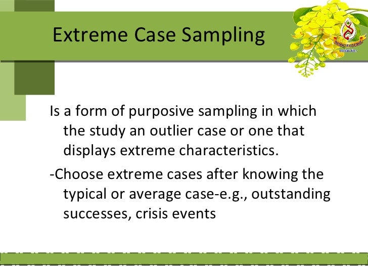Extreme Case SamplingIs a form of purposive sampling in which   the study an outlier case or one that   displays extreme c...