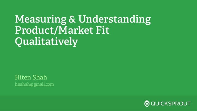 Measuring & Understanding Product/Market Fit Qualitatively Hiten Shah hnshah@gmail.com