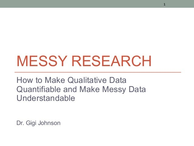 1MESSY RESEARCHHow to Make Qualitative DataQuantifiable and Make Messy DataUnderstandableDr. Gigi Johnson